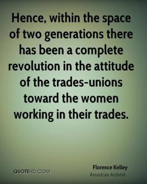 Florence Kelley - Hence, within the space of two generations there has been a complete revolution in the attitude of the trades-unions toward the women working in their trades.