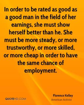 Florence Kelley - In order to be rated as good as a good man in the field of her earnings, she must show herself better than he. She must be more steady, or more trustworthy, or more skilled, or more cheap in order to have the same chance of employment.