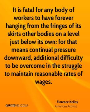 Florence Kelley - It is fatal for any body of workers to have forever hanging from the fringes of its skirts other bodies on a level just below its own; for that means continual pressure downward, additional difficulty to be overcome in the struggle to maintain reasonable rates of wages.