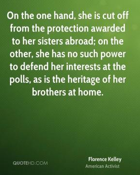 Florence Kelley - On the one hand, she is cut off from the protection awarded to her sisters abroad; on the other, she has no such power to defend her interests at the polls, as is the heritage of her brothers at home.