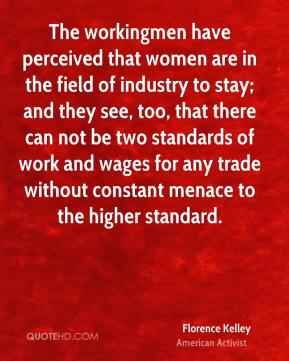Florence Kelley - The workingmen have perceived that women are in the field of industry to stay; and they see, too, that there can not be two standards of work and wages for any trade without constant menace to the higher standard.