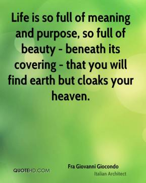Life is so full of meaning and purpose, so full of beauty - beneath its covering - that you will find earth but cloaks your heaven.