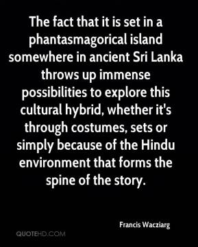 Francis Wacziarg - The fact that it is set in a phantasmagorical island somewhere in ancient Sri Lanka throws up immense possibilities to explore this cultural hybrid, whether it's through costumes, sets or simply because of the Hindu environment that forms the spine of the story.