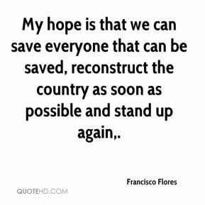 Francisco Flores - My hope is that we can save everyone that can be saved, reconstruct the country as soon as possible and stand up again.