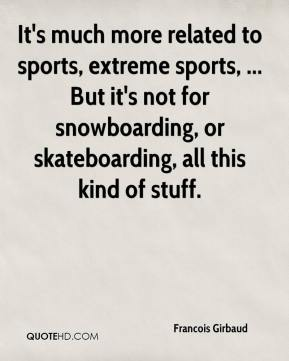 Francois Girbaud - It's much more related to sports, extreme sports, ... But it's not for snowboarding, or skateboarding, all this kind of stuff.