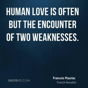 Francois Mauriac - Human love is often but the encounter of two weaknesses.