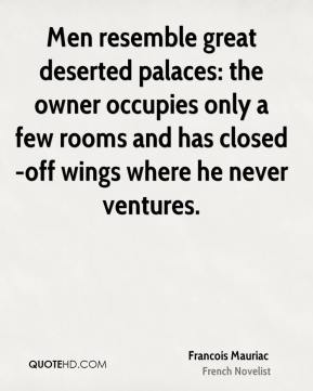 Francois Mauriac - Men resemble great deserted palaces: the owner occupies only a few rooms and has closed-off wings where he never ventures.