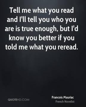 Francois Mauriac - Tell me what you read and I'll tell you who you are is true enough, but I'd know you better if you told me what you reread.