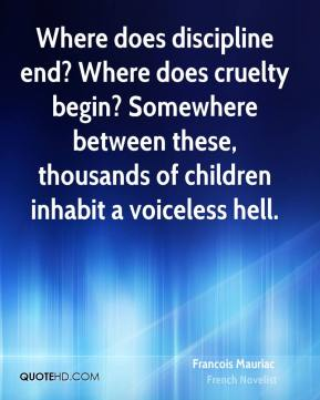 Francois Mauriac - Where does discipline end? Where does cruelty begin? Somewhere between these, thousands of children inhabit a voiceless hell.