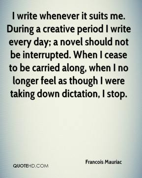 Francois Mauriac - I write whenever it suits me. During a creative period I write every day; a novel should not be interrupted. When I cease to be carried along, when I no longer feel as though I were taking down dictation, I stop.