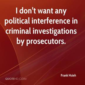 Frank Hsieh - I don't want any political interference in criminal investigations by prosecutors.