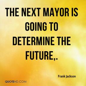 Frank Jackson - The next mayor is going to determine the future.
