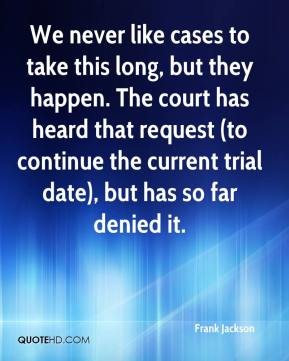 Frank Jackson - We never like cases to take this long, but they happen. The court has heard that request (to continue the current trial date), but has so far denied it.