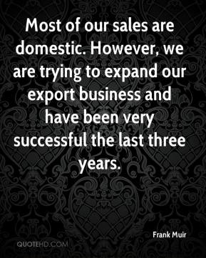 Frank Muir - Most of our sales are domestic. However, we are trying to expand our export business and have been very successful the last three years.