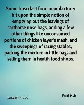 Some breakfast food manufacturer hit upon the simple notion of emptying out the leavings of carthorse nose bags, adding a few other things like unconsumed portions of chicken layer's mash, and the sweepings of racing stables, packing the mixture in little bags and selling them in health food shops.