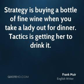 Frank Muir - Strategy is buying a bottle of fine wine when you take a lady out for dinner. Tactics is getting her to drink it.