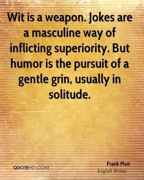 Frank Muir - Wit is a weapon. Jokes are a masculine way of inflicting superiority. But humor is the pursuit of a gentle grin, usually in solitude.