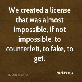 Frank Penela - We created a license that was almost impossible, if not impossible, to counterfeit, to fake, to get.