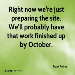 Frank Poirot - Right now we're just preparing the site. We'll probably have that work finished up by October.