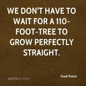 Frank Poirot - We don't have to wait for a 110-foot-tree to grow perfectly straight.