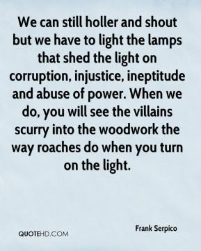 Frank Serpico - We can still holler and shout but we have to light the lamps that shed the light on corruption, injustice, ineptitude and abuse of power. When we do, you will see the villains scurry into the woodwork the way roaches do when you turn on the light.