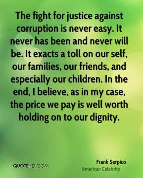 Frank Serpico - The fight for justice against corruption is never easy. It never has been and never will be. It exacts a toll on our self, our families, our friends, and especially our children. In the end, I believe, as in my case, the price we pay is well worth holding on to our dignity.