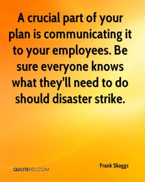 Frank Skaggs - A crucial part of your plan is communicating it to your employees. Be sure everyone knows what they'll need to do should disaster strike.