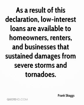 Frank Skaggs - As a result of this declaration, low-interest loans are available to homeowners, renters, and businesses that sustained damages from severe storms and tornadoes.