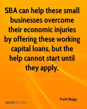 Frank Skaggs - SBA can help these small businesses overcome their economic injuries by offering these working capital loans, but the help cannot start until they apply.