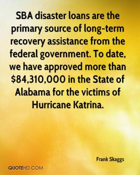 Frank Skaggs - SBA disaster loans are the primary source of long-term recovery assistance from the federal government. To date, we have approved more than $84,310,000 in the State of Alabama for the victims of Hurricane Katrina.