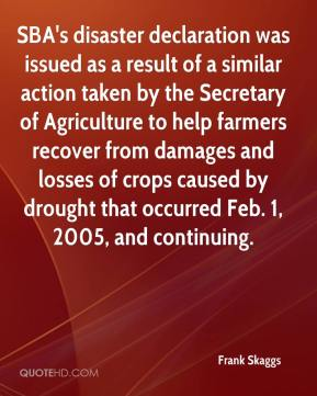 Frank Skaggs - SBA's disaster declaration was issued as a result of a similar action taken by the Secretary of Agriculture to help farmers recover from damages and losses of crops caused by drought that occurred Feb. 1, 2005, and continuing.