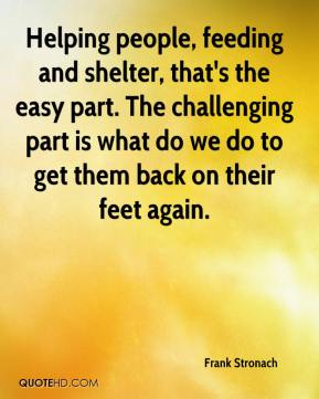 Frank Stronach - Helping people, feeding and shelter, that's the easy part. The challenging part is what do we do to get them back on their feet again.