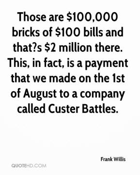 Frank Willis - Those are $100,000 bricks of $100 bills and that?s $2 million there. This, in fact, is a payment that we made on the 1st of August to a company called Custer Battles.