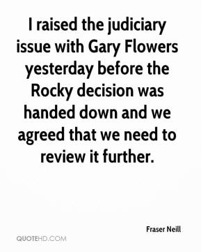 Fraser Neill - I raised the judiciary issue with Gary Flowers yesterday before the Rocky decision was handed down and we agreed that we need to review it further.