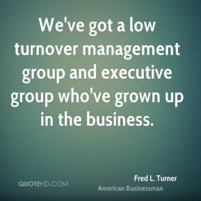 Fred L. Turner - We've got a low turnover management group and executive group who've grown up in the business.