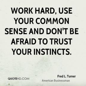 Fred L. Turner - Work hard, use your common sense and don't be afraid to trust your instincts.