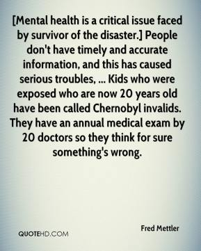Fred Mettler - [Mental health is a critical issue faced by survivor of the disaster.] People don't have timely and accurate information, and this has caused serious troubles, ... Kids who were exposed who are now 20 years old have been called Chernobyl invalids. They have an annual medical exam by 20 doctors so they think for sure something's wrong.
