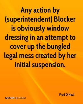 Fred O'Neal - Any action by (superintendent) Blocker is obviously window dressing in an attempt to cover up the bungled legal mess created by her initial suspension.