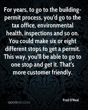 Fred O'Neal - For years, to go to the building-permit process, you'd go to the tax office, environmental health, inspections and so on. You could make six or eight different stops to get a permit. This way, you'll be able to go to one stop and get it. That's more customer friendly.