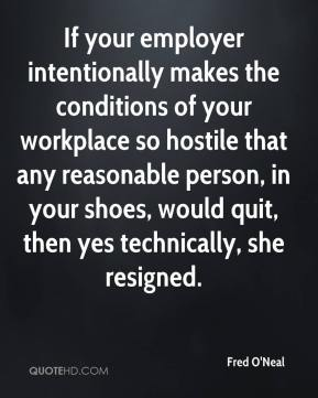 Fred O'Neal - If your employer intentionally makes the conditions of your workplace so hostile that any reasonable person, in your shoes, would quit, then yes technically, she resigned.