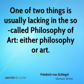 One of two things is usually lacking in the so-called Philosophy of Art: either philosophy or art.