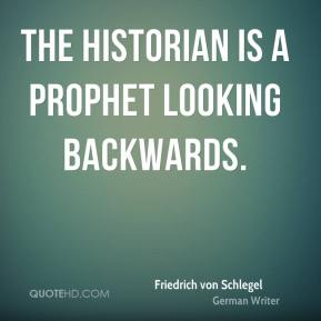 The historian is a prophet looking backwards.