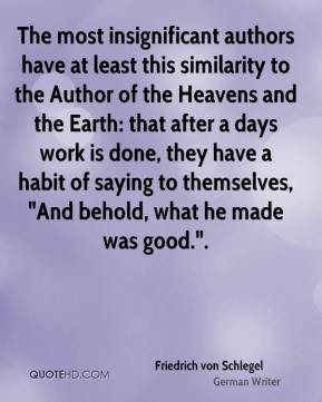 "Friedrich von Schlegel - The most insignificant authors have at least this similarity to the Author of the Heavens and the Earth: that after a days work is done, they have a habit of saying to themselves, ""And behold, what he made was good.""."