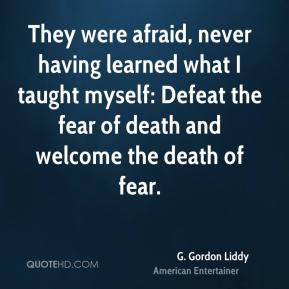 G. Gordon Liddy - They were afraid, never having learned what I taught myself: Defeat the fear of death and welcome the death of fear.