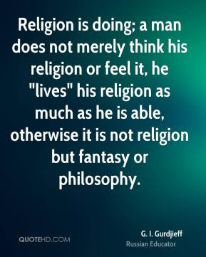 "Religion is doing; a man does not merely think his religion or feel it, he ""lives"" his religion as much as he is able, otherwise it is not religion but fantasy or philosophy."