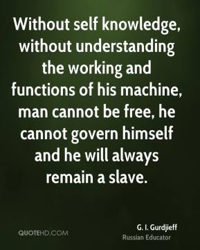 G. I. Gurdjieff - Without self knowledge, without understanding the working and functions of his machine, man cannot be free, he cannot govern himself and he will always remain a slave.