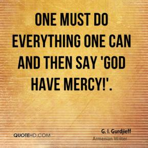 One must do everything one can and then say 'God have Mercy!'.