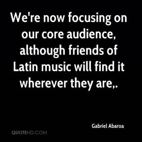 Gabriel Abaroa - We're now focusing on our core audience, although friends of Latin music will find it wherever they are.