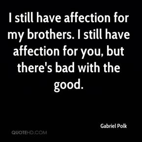Gabriel Polk - I still have affection for my brothers. I still have affection for you, but there's bad with the good.