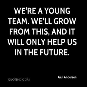 We're a young team. We'll grow from this, and it will only help us in the future.